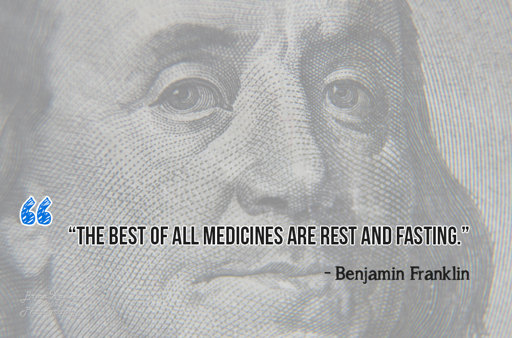 """The best of all medicines are rest and fasting."" - Benjamin Franklin"